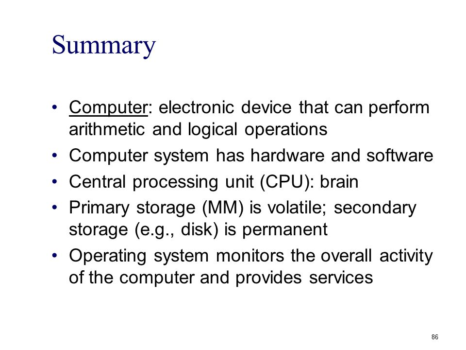Summary Computer: electronic device that can perform arithmetic and logical operations Computer system has hardware and software Central processing un