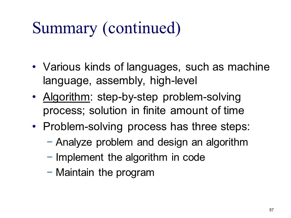 87 Summary (continued) Various kinds of languages, such as machine language, assembly, high-level Algorithm: step-by-step problem-solving process; sol