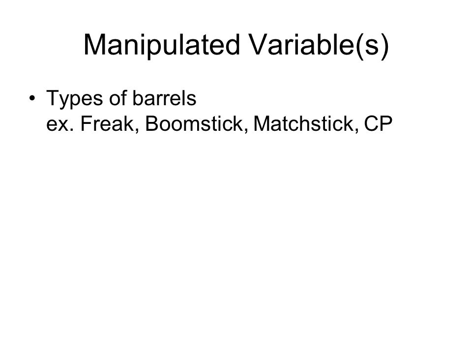 Manipulated Variable(s) Types of barrels ex. Freak, Boomstick, Matchstick, CP