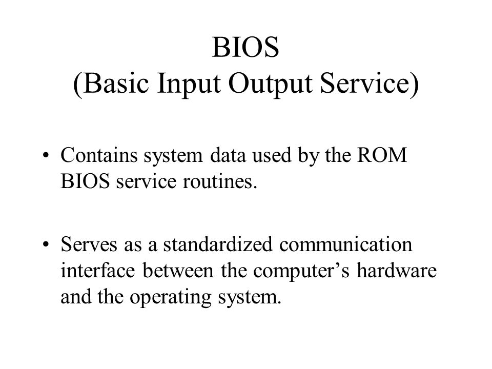 BIOS (Basic Input Output Service) Contains system data used by the ROM BIOS service routines.