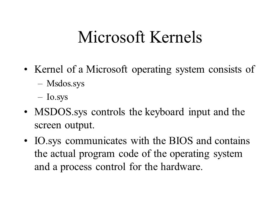 Microsoft Kernels Kernel of a Microsoft operating system consists of –Msdos.sys –Io.sys MSDOS.sys controls the keyboard input and the screen output.