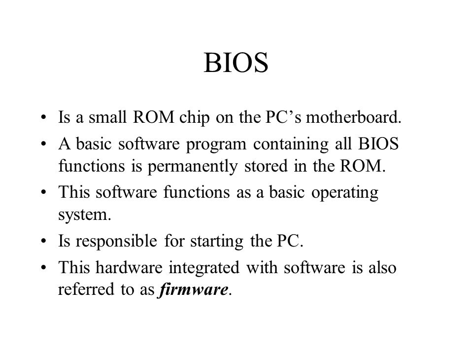 BIOS Is a small ROM chip on the PC's motherboard.