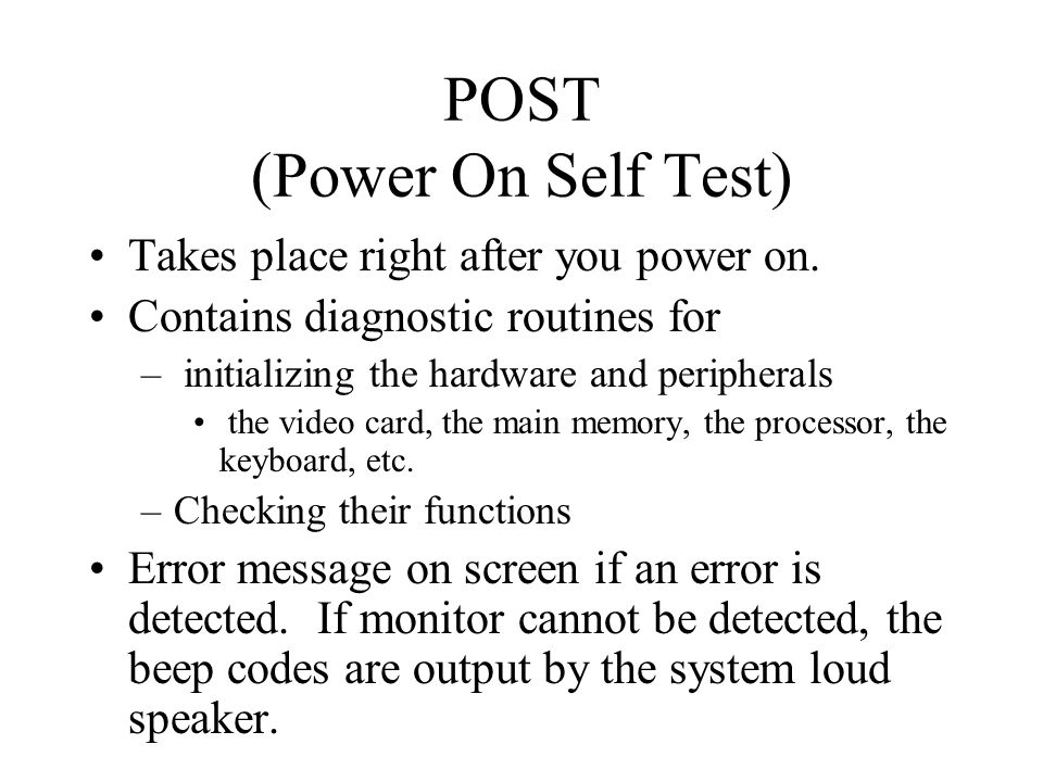 POST (Power On Self Test) Takes place right after you power on.