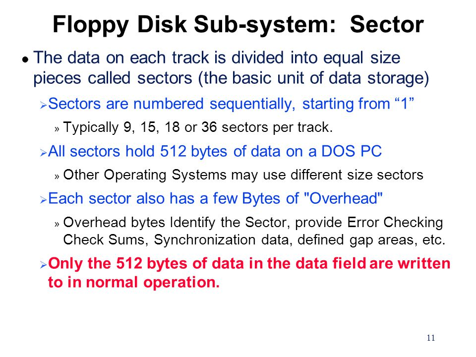 11 Floppy Disk Sub-system: Sector l The data on each track is divided into equal size pieces called sectors (the basic unit of data storage)  Sectors are numbered sequentially, starting from 1 » Typically 9, 15, 18 or 36 sectors per track.