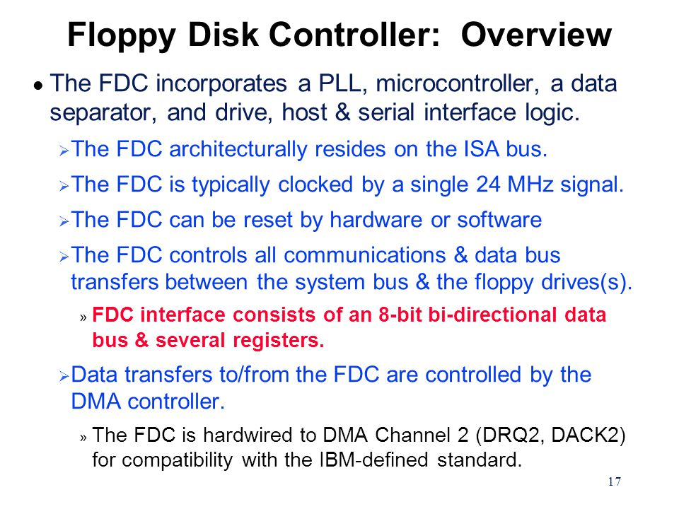 17 Floppy Disk Controller: Overview l The FDC incorporates a PLL, microcontroller, a data separator, and drive, host & serial interface logic.