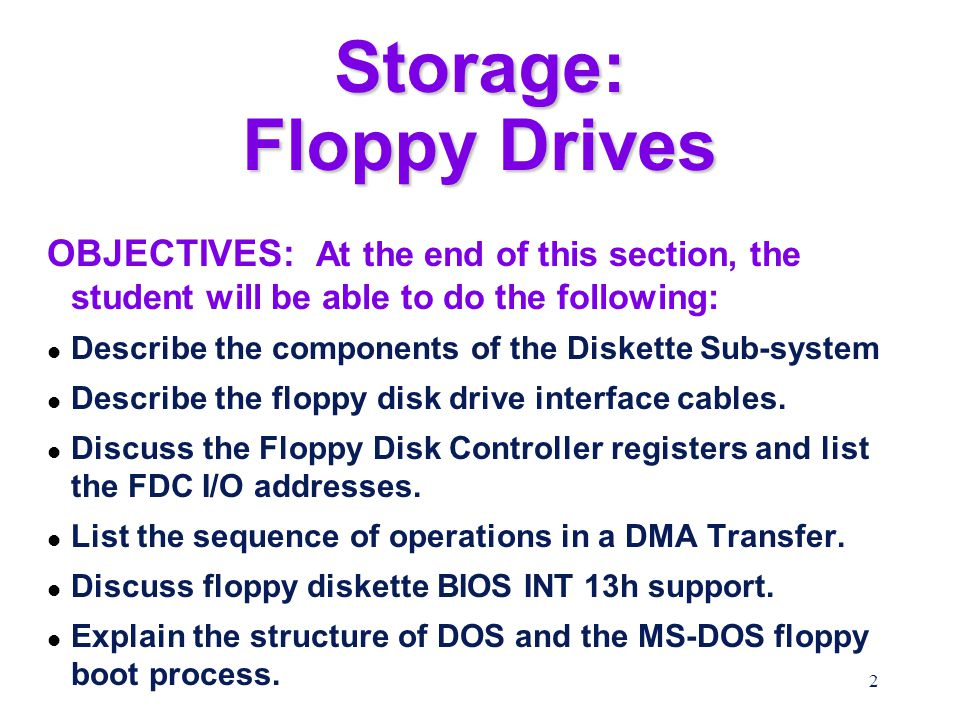 2 Storage: Floppy Drives OBJECTIVES: At the end of this section, the student will be able to do the following: l Describe the components of the Diskette Sub-system l Describe the floppy disk drive interface cables.