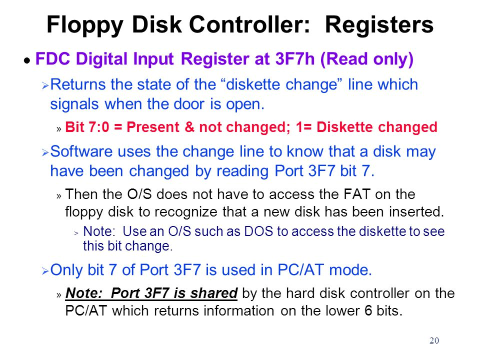 20 Floppy Disk Controller: Registers l FDC Digital Input Register at 3F7h (Read only)  Returns the state of the diskette change line which signals when the door is open.