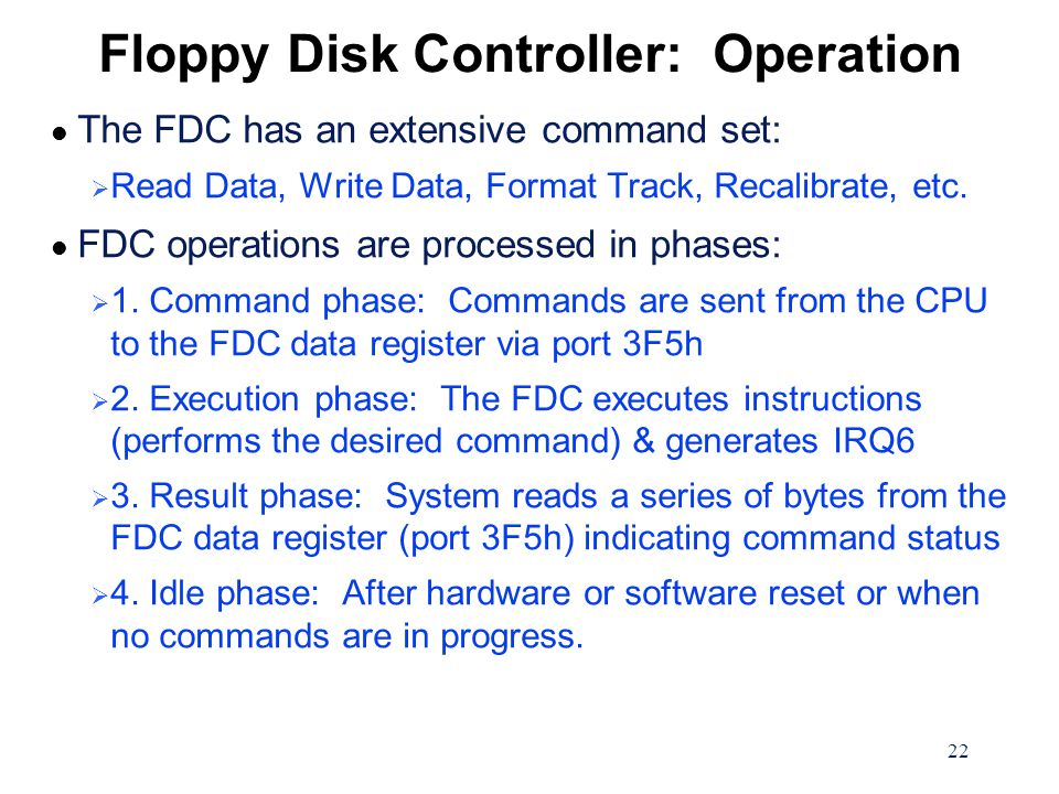 22 Floppy Disk Controller: Operation l The FDC has an extensive command set:  Read Data, Write Data, Format Track, Recalibrate, etc.
