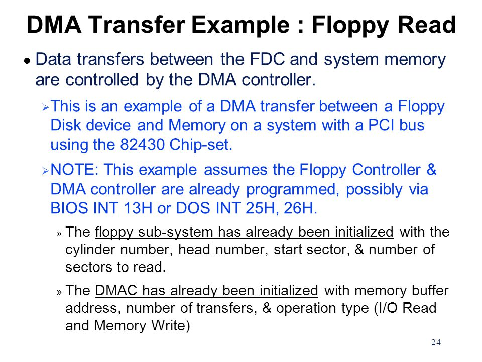 24 DMA Transfer Example : Floppy Read l Data transfers between the FDC and system memory are controlled by the DMA controller.