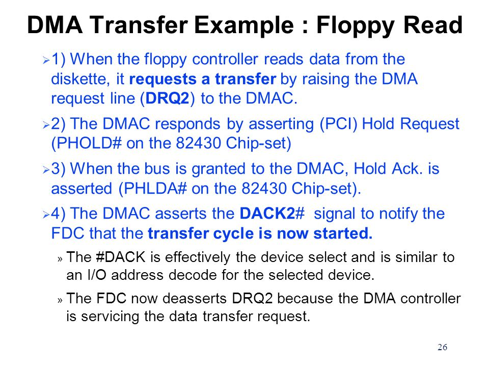 26 DMA Transfer Example : Floppy Read  1) When the floppy controller reads data from the diskette, it requests a transfer by raising the DMA request line (DRQ2) to the DMAC.