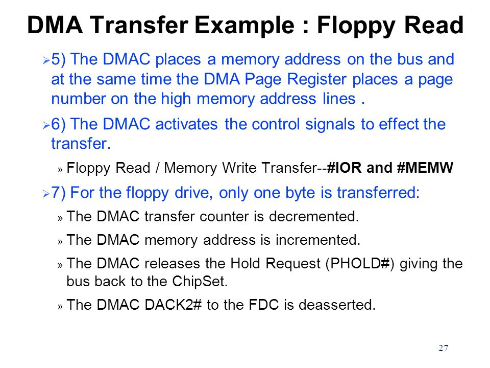 27 DMA Transfer Example : Floppy Read  5) The DMAC places a memory address on the bus and at the same time the DMA Page Register places a page number on the high memory address lines.