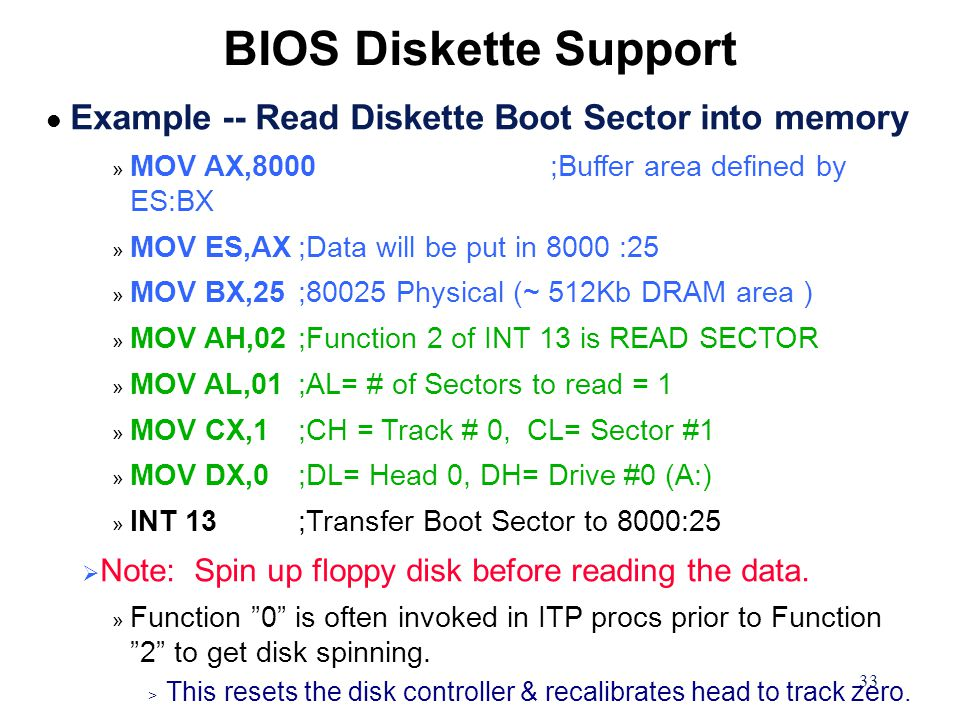 33 l Example -- Read Diskette Boot Sector into memory » MOV AX,8000;Buffer area defined by ES:BX » MOV ES,AX;Data will be put in 8000 :25 » MOV BX,25;80025 Physical (~ 512Kb DRAM area ) » MOV AH,02;Function 2 of INT 13 is READ SECTOR » MOV AL,01;AL= # of Sectors to read = 1 » MOV CX,1;CH = Track # 0, CL= Sector #1 » MOV DX,0;DL= Head 0, DH= Drive #0 (A:) » INT 13;Transfer Boot Sector to 8000:25  Note: Spin up floppy disk before reading the data.