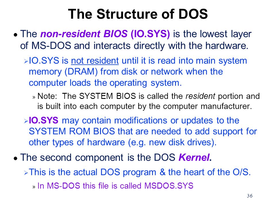 36 The Structure of DOS l The non-resident BIOS (IO.SYS) is the lowest layer of MS-DOS and interacts directly with the hardware.
