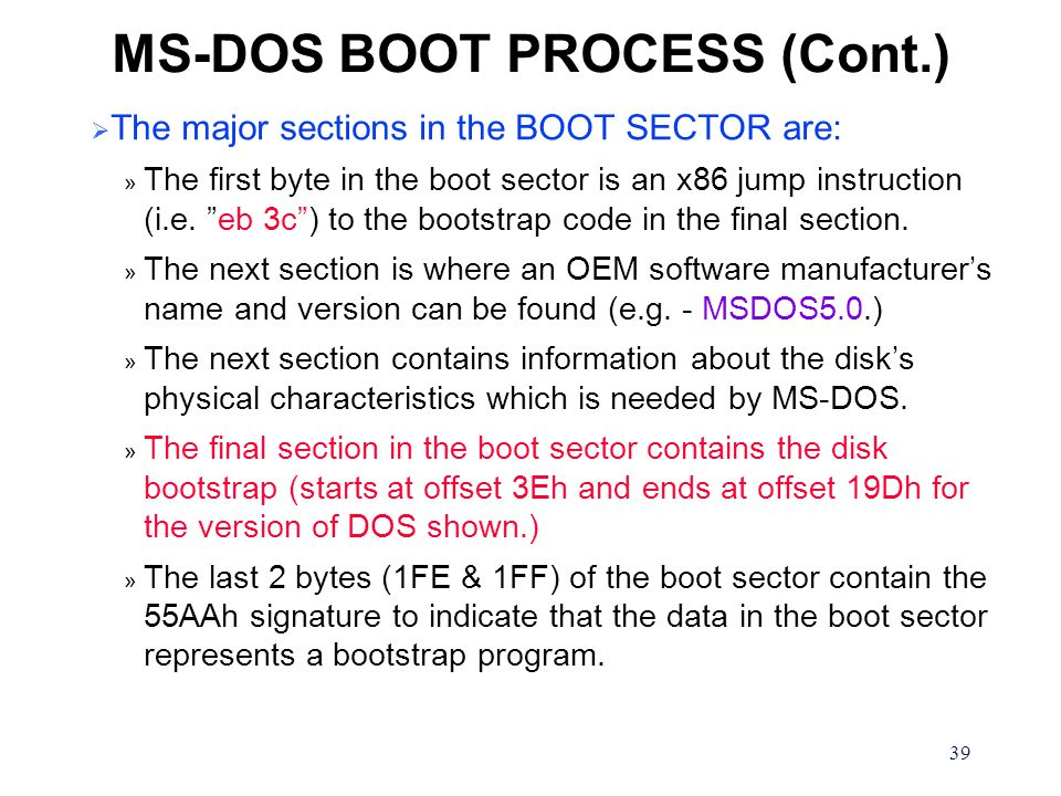 39 MS-DOS BOOT PROCESS (Cont.)  The major sections in the BOOT SECTOR are: » The first byte in the boot sector is an x86 jump instruction (i.e.