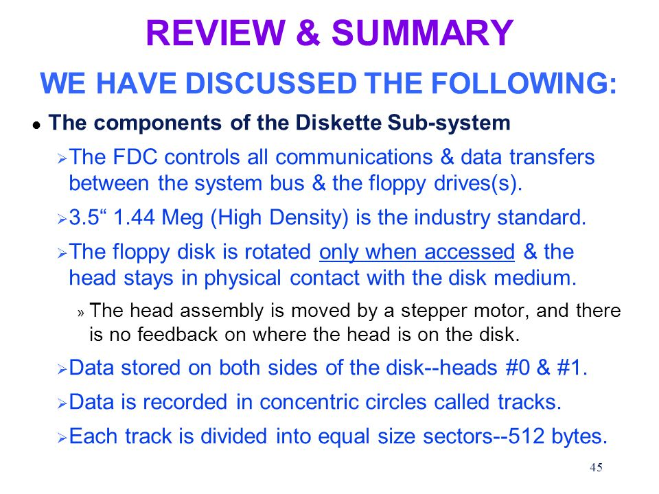 45 REVIEW & SUMMARY WE HAVE DISCUSSED THE FOLLOWING: l The components of the Diskette Sub-system  The FDC controls all communications & data transfers between the system bus & the floppy drives(s).