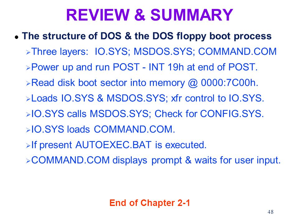 48 REVIEW & SUMMARY l The structure of DOS & the DOS floppy boot process  Three layers: IO.SYS; MSDOS.SYS; COMMAND.COM  Power up and run POST - INT 19h at end of POST.