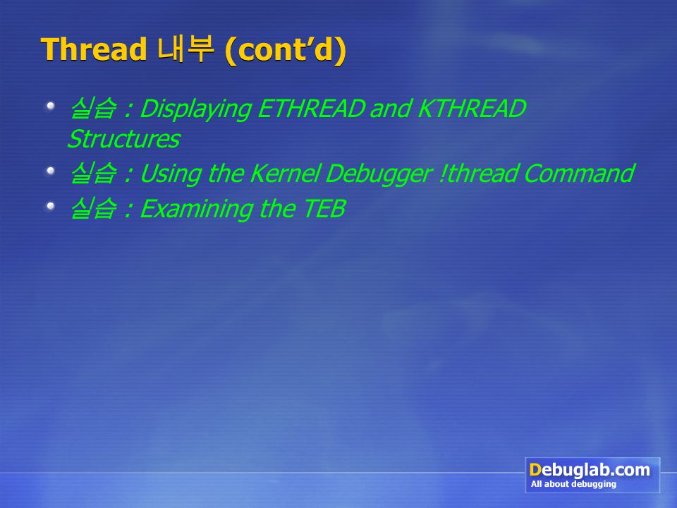 Thread 내부 (cont'd) 실습 : Displaying ETHREAD and KTHREAD Structures 실습 : Using the Kernel Debugger !thread Command 실습 : Examining the TEB