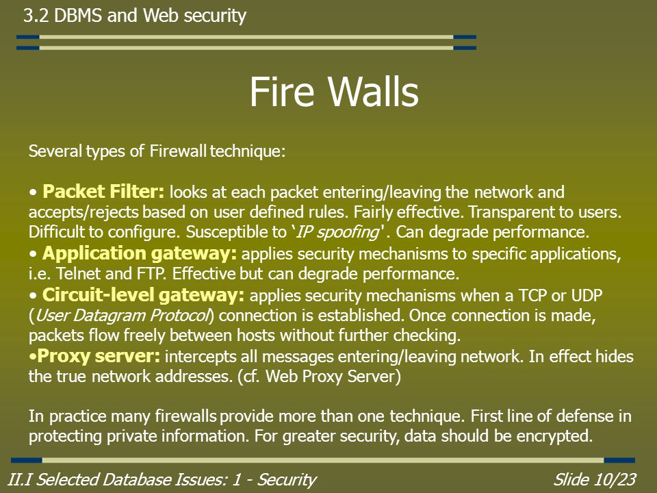 II.I Selected Database Issues: 1 - SecuritySlide 10/23 3.2 DBMS and Web security Fire Walls Several types of Firewall technique: Packet Filter: looks at each packet entering/leaving the network and accepts/rejects based on user defined rules.