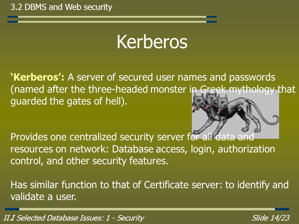 II.I Selected Database Issues: 1 - SecuritySlide 14/23 3.2 DBMS and Web security Kerberos 'Kerberos': A server of secured user names and passwords (named after the three-headed monster in Greek mythology that guarded the gates of hell).