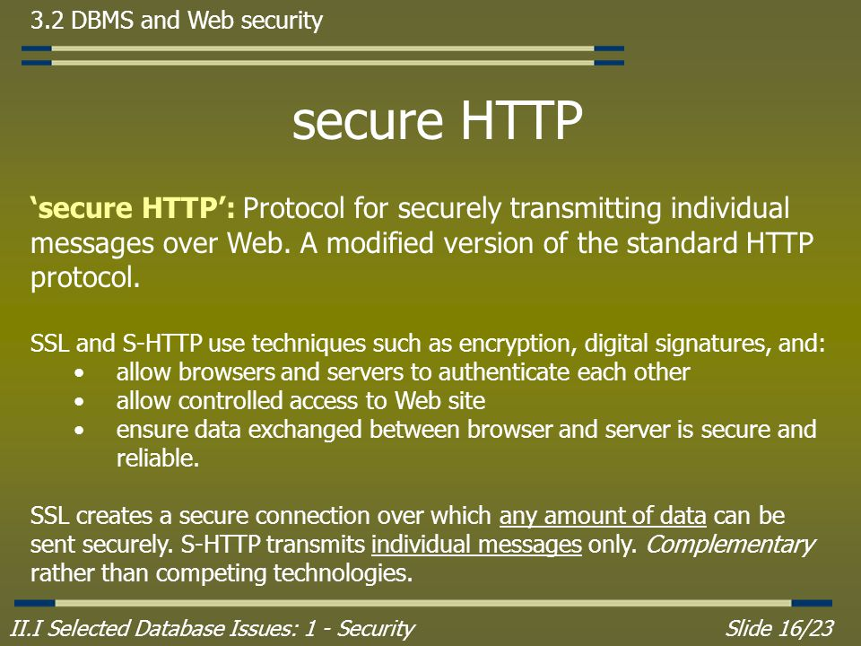 II.I Selected Database Issues: 1 - SecuritySlide 16/23 3.2 DBMS and Web security secure HTTP 'secure HTTP': Protocol for securely transmitting individual messages over Web.
