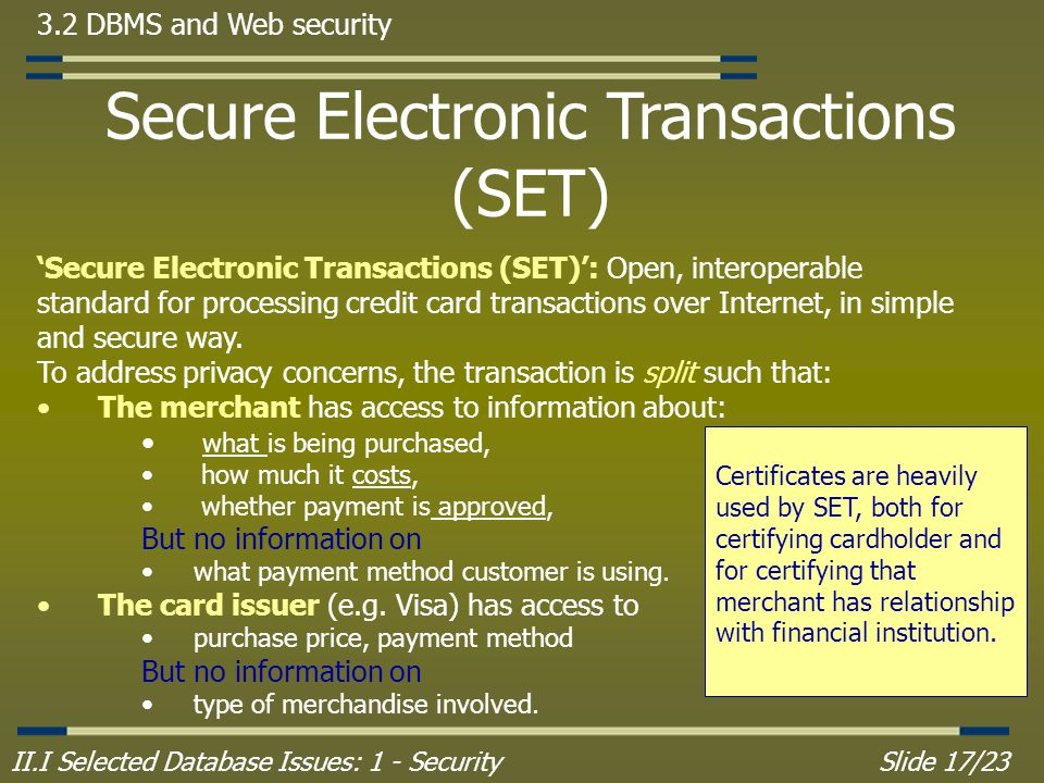 II.I Selected Database Issues: 1 - SecuritySlide 17/23 3.2 DBMS and Web security 'Secure Electronic Transactions (SET)': Open, interoperable standard for processing credit card transactions over Internet, in simple and secure way.