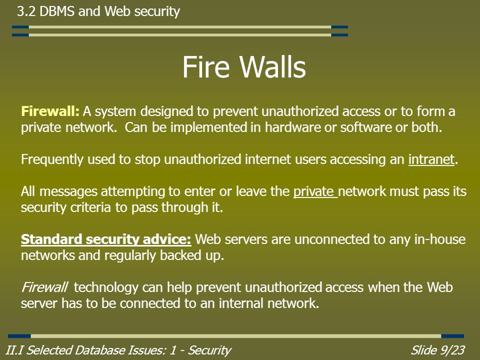 II.I Selected Database Issues: 1 - SecuritySlide 9/23 3.2 DBMS and Web security Fire Walls Firewall: A system designed to prevent unauthorized access or to form a private network.
