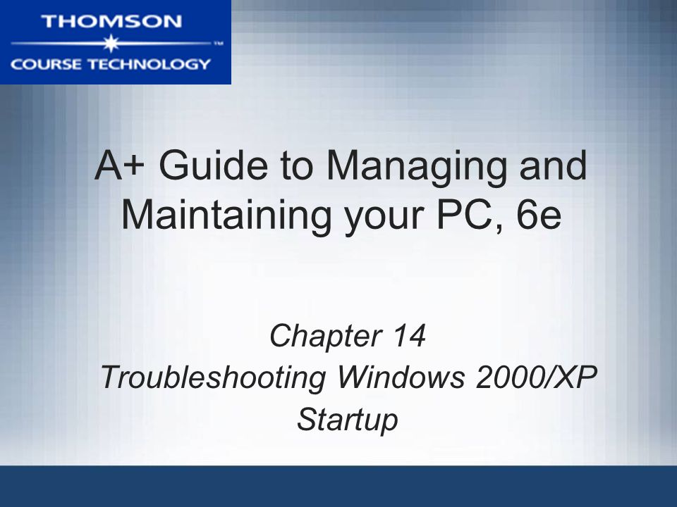 A+ Guide to Managing and Maintaining your PC, 6e Chapter 14 Troubleshooting Windows 2000/XP Startup