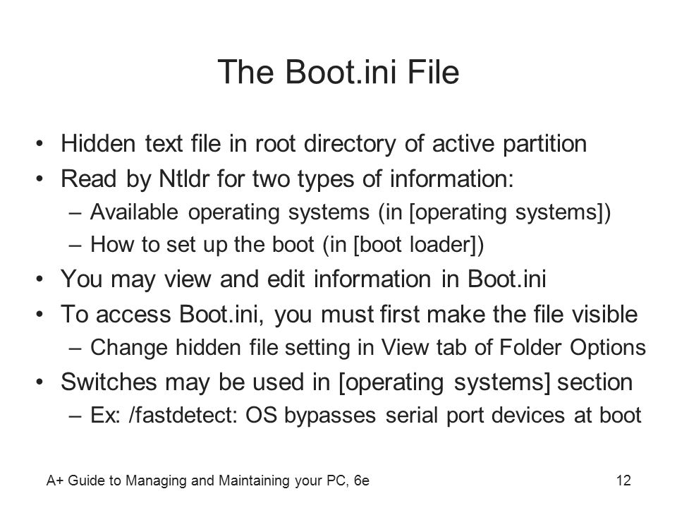 A+ Guide to Managing and Maintaining your PC, 6e12 The Boot.ini File Hidden text file in root directory of active partition Read by Ntldr for two types of information: –Available operating systems (in [operating systems]) –How to set up the boot (in [boot loader]) You may view and edit information in Boot.ini To access Boot.ini, you must first make the file visible –Change hidden file setting in View tab of Folder Options Switches may be used in [operating systems] section –Ex: /fastdetect: OS bypasses serial port devices at boot