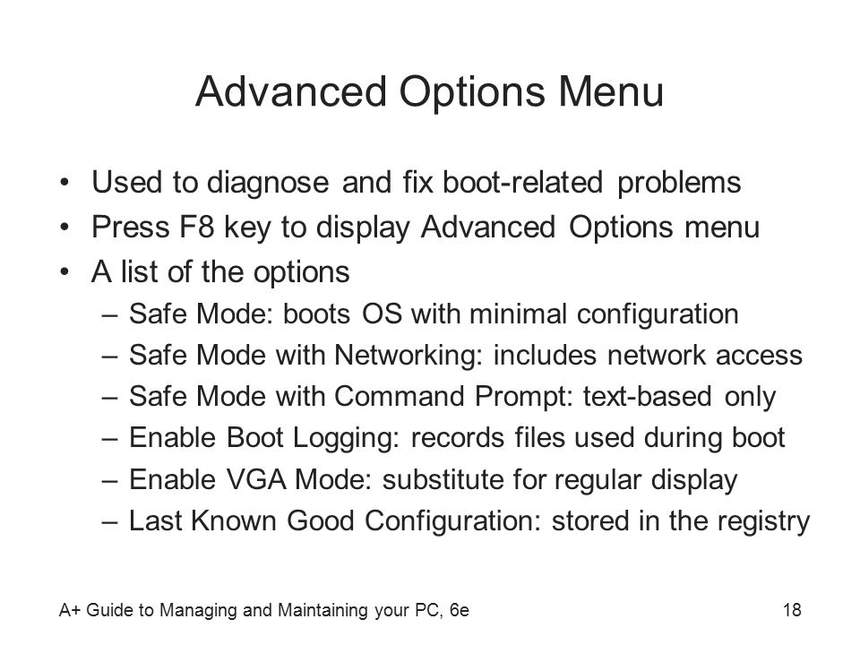 A+ Guide to Managing and Maintaining your PC, 6e18 Advanced Options Menu Used to diagnose and fix boot-related problems Press F8 key to display Advanced Options menu A list of the options –Safe Mode: boots OS with minimal configuration –Safe Mode with Networking: includes network access –Safe Mode with Command Prompt: text-based only –Enable Boot Logging: records files used during boot –Enable VGA Mode: substitute for regular display –Last Known Good Configuration: stored in the registry