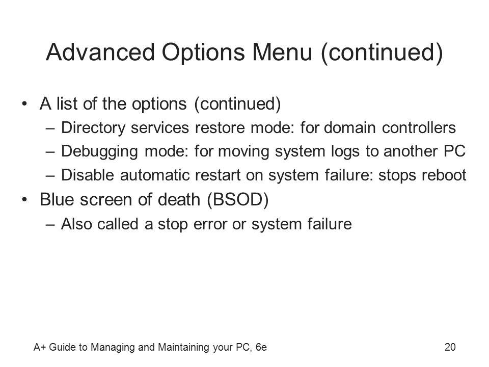 A+ Guide to Managing and Maintaining your PC, 6e20 Advanced Options Menu (continued) A list of the options (continued) –Directory services restore mode: for domain controllers –Debugging mode: for moving system logs to another PC –Disable automatic restart on system failure: stops reboot Blue screen of death (BSOD) –Also called a stop error or system failure