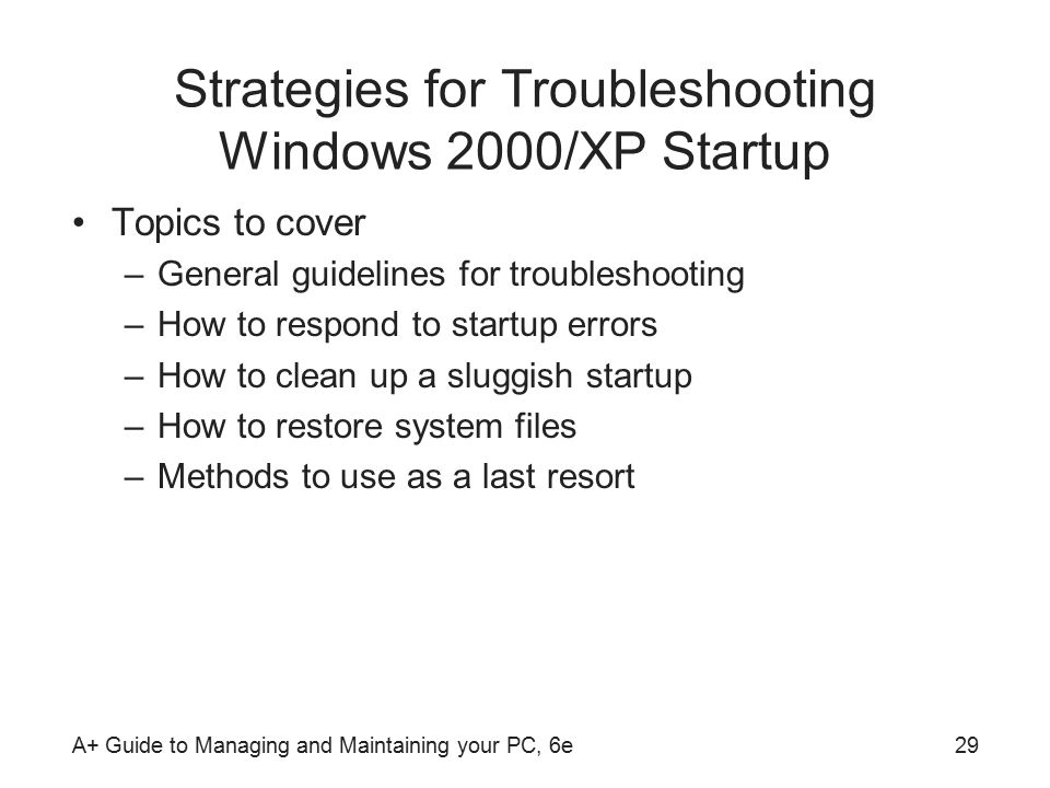 A+ Guide to Managing and Maintaining your PC, 6e29 Strategies for Troubleshooting Windows 2000/XP Startup Topics to cover –General guidelines for troubleshooting –How to respond to startup errors –How to clean up a sluggish startup –How to restore system files –Methods to use as a last resort