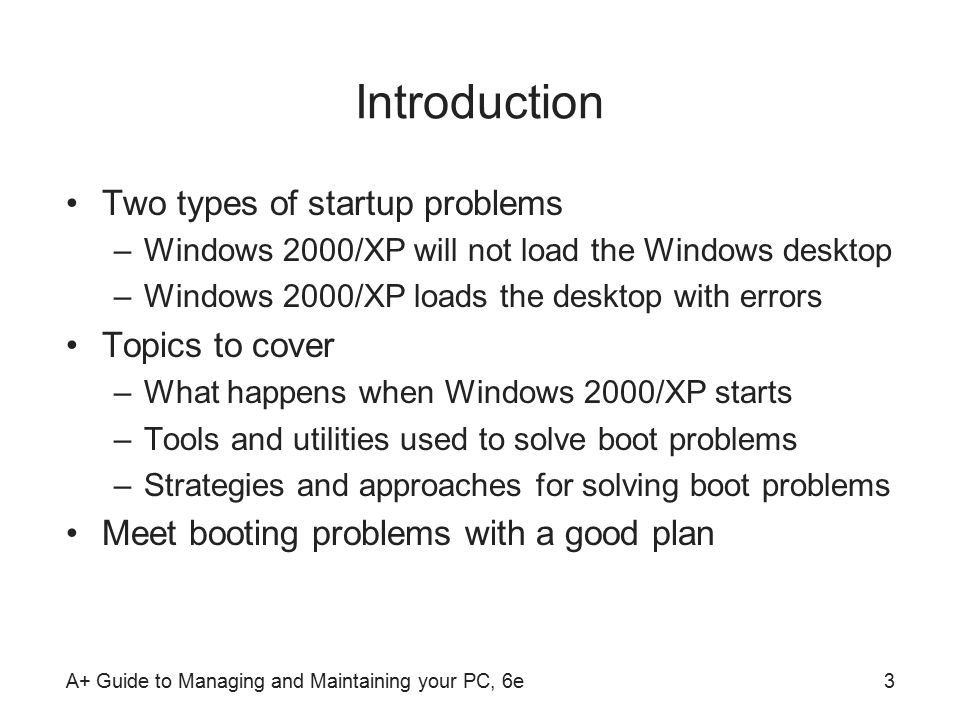 A+ Guide to Managing and Maintaining your PC, 6e3 Introduction Two types of startup problems –Windows 2000/XP will not load the Windows desktop –Windows 2000/XP loads the desktop with errors Topics to cover –What happens when Windows 2000/XP starts –Tools and utilities used to solve boot problems –Strategies and approaches for solving boot problems Meet booting problems with a good plan