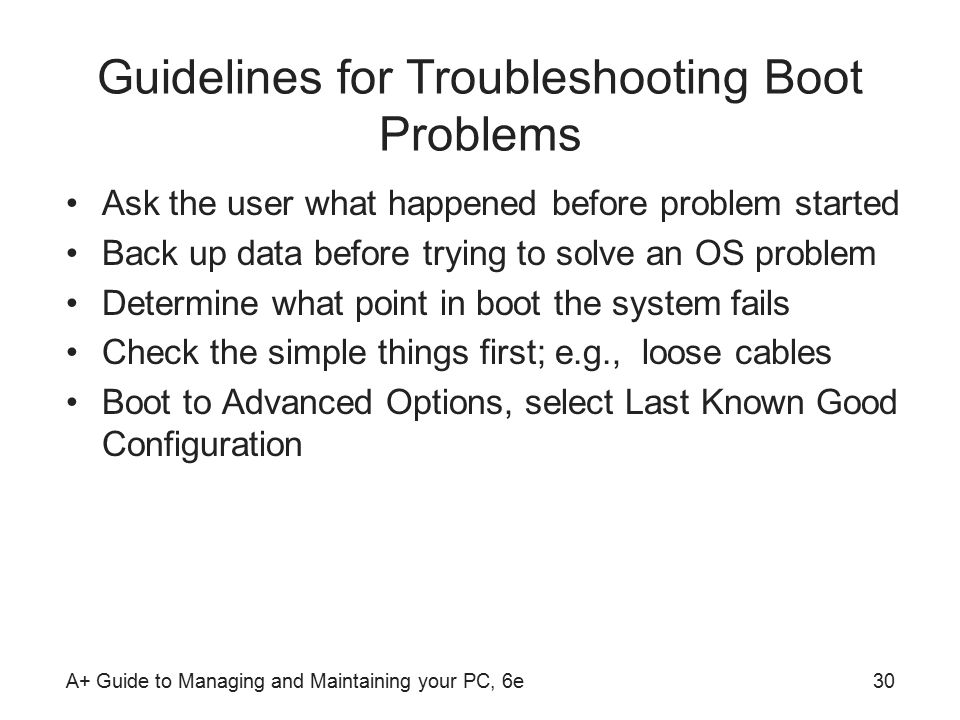 A+ Guide to Managing and Maintaining your PC, 6e30 Guidelines for Troubleshooting Boot Problems Ask the user what happened before problem started Back up data before trying to solve an OS problem Determine what point in boot the system fails Check the simple things first; e.g., loose cables Boot to Advanced Options, select Last Known Good Configuration