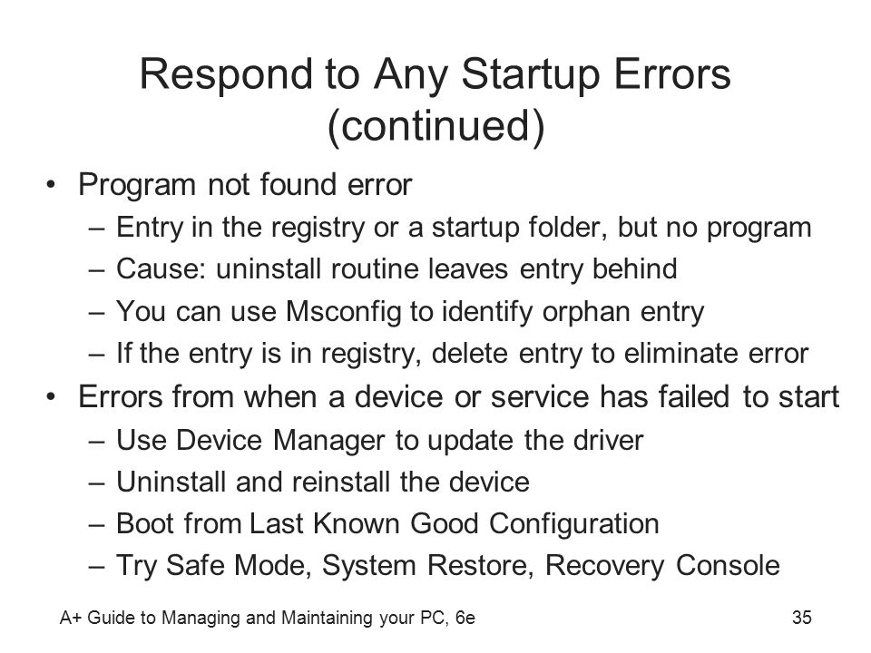 A+ Guide to Managing and Maintaining your PC, 6e35 Respond to Any Startup Errors (continued) Program not found error –Entry in the registry or a startup folder, but no program –Cause: uninstall routine leaves entry behind –You can use Msconfig to identify orphan entry –If the entry is in registry, delete entry to eliminate error Errors from when a device or service has failed to start –Use Device Manager to update the driver –Uninstall and reinstall the device –Boot from Last Known Good Configuration –Try Safe Mode, System Restore, Recovery Console