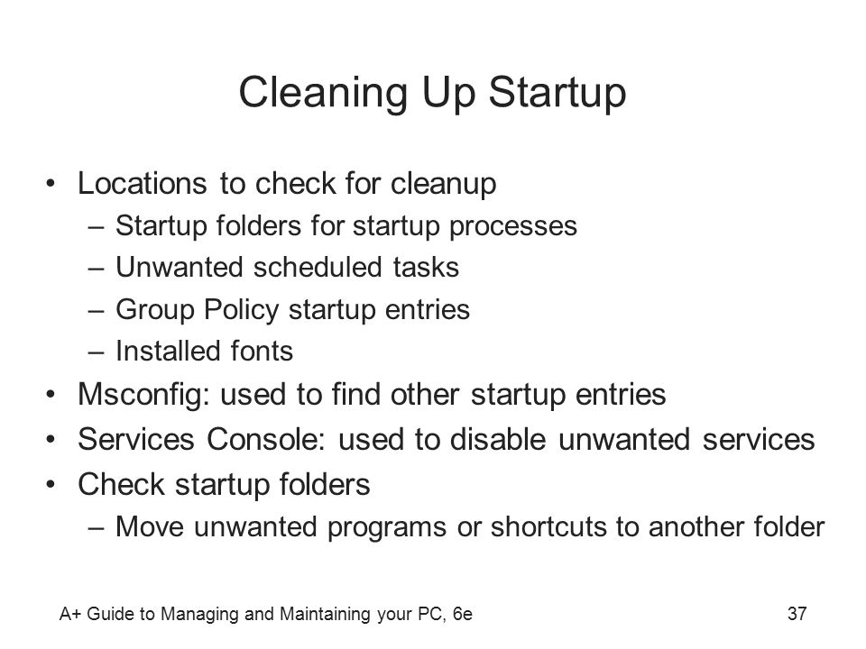 A+ Guide to Managing and Maintaining your PC, 6e37 Cleaning Up Startup Locations to check for cleanup –Startup folders for startup processes –Unwanted scheduled tasks –Group Policy startup entries –Installed fonts Msconfig: used to find other startup entries Services Console: used to disable unwanted services Check startup folders –Move unwanted programs or shortcuts to another folder