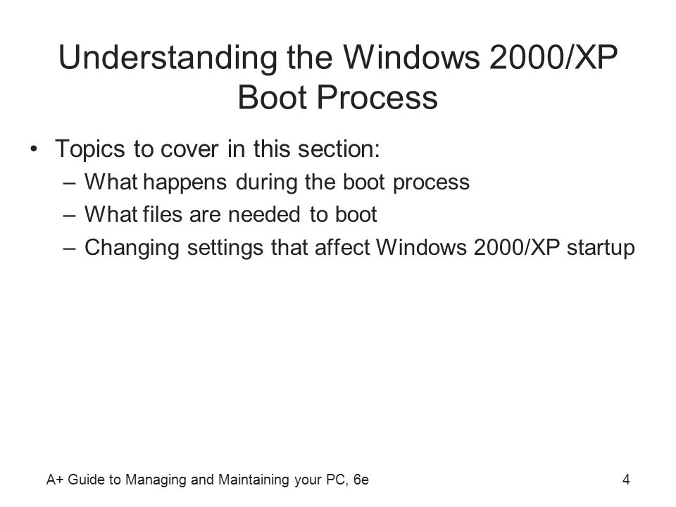 A+ Guide to Managing and Maintaining your PC, 6e4 Understanding the Windows 2000/XP Boot Process Topics to cover in this section: –What happens during the boot process –What files are needed to boot –Changing settings that affect Windows 2000/XP startup