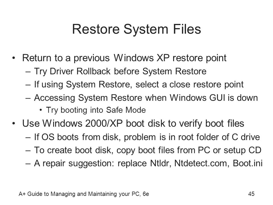 A+ Guide to Managing and Maintaining your PC, 6e45 Restore System Files Return to a previous Windows XP restore point –Try Driver Rollback before System Restore –If using System Restore, select a close restore point –Accessing System Restore when Windows GUI is down Try booting into Safe Mode Use Windows 2000/XP boot disk to verify boot files –If OS boots from disk, problem is in root folder of C drive –To create boot disk, copy boot files from PC or setup CD –A repair suggestion: replace Ntldr, Ntdetect.com, Boot.ini
