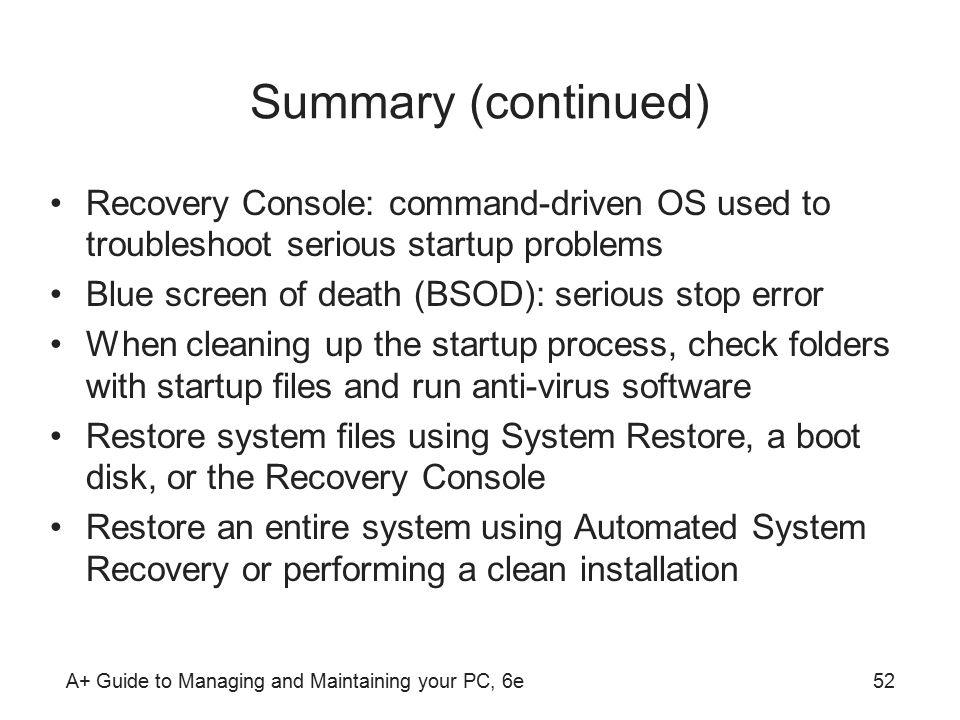 A+ Guide to Managing and Maintaining your PC, 6e52 Summary (continued) Recovery Console: command-driven OS used to troubleshoot serious startup problems Blue screen of death (BSOD): serious stop error When cleaning up the startup process, check folders with startup files and run anti-virus software Restore system files using System Restore, a boot disk, or the Recovery Console Restore an entire system using Automated System Recovery or performing a clean installation