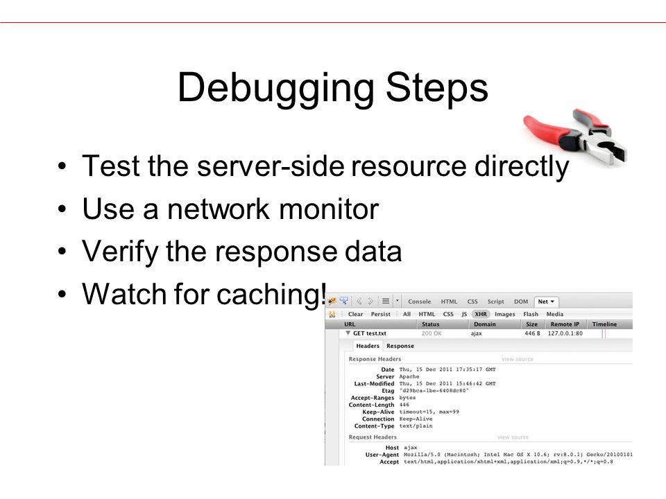 Debugging Steps Test the server-side resource directly Use a network monitor Verify the response data Watch for caching!