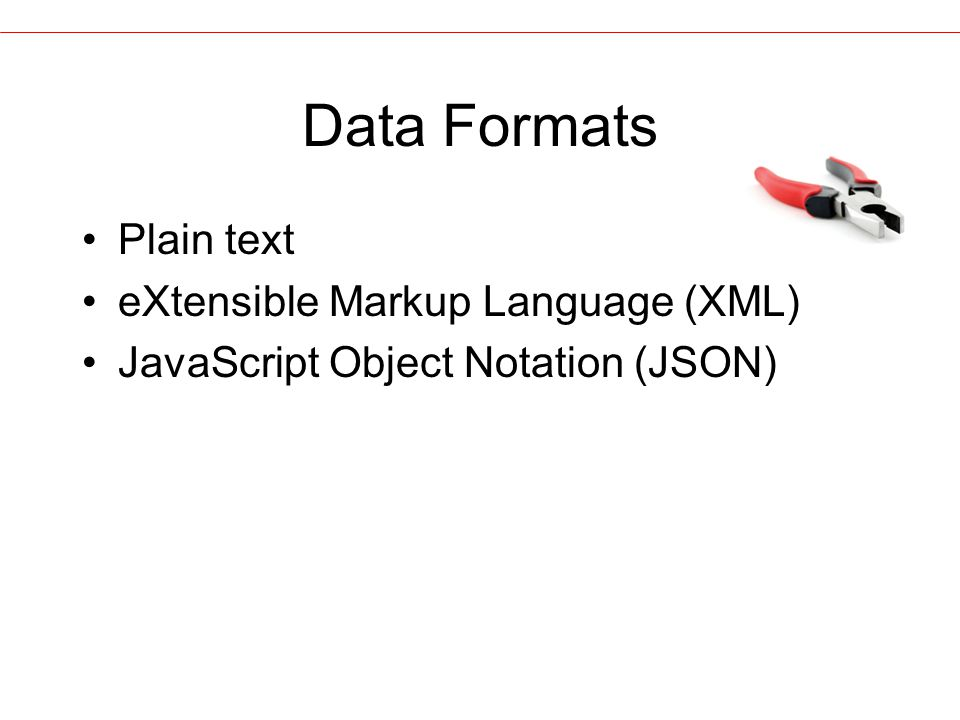 Data Formats Plain text eXtensible Markup Language (XML) JavaScript Object Notation (JSON)