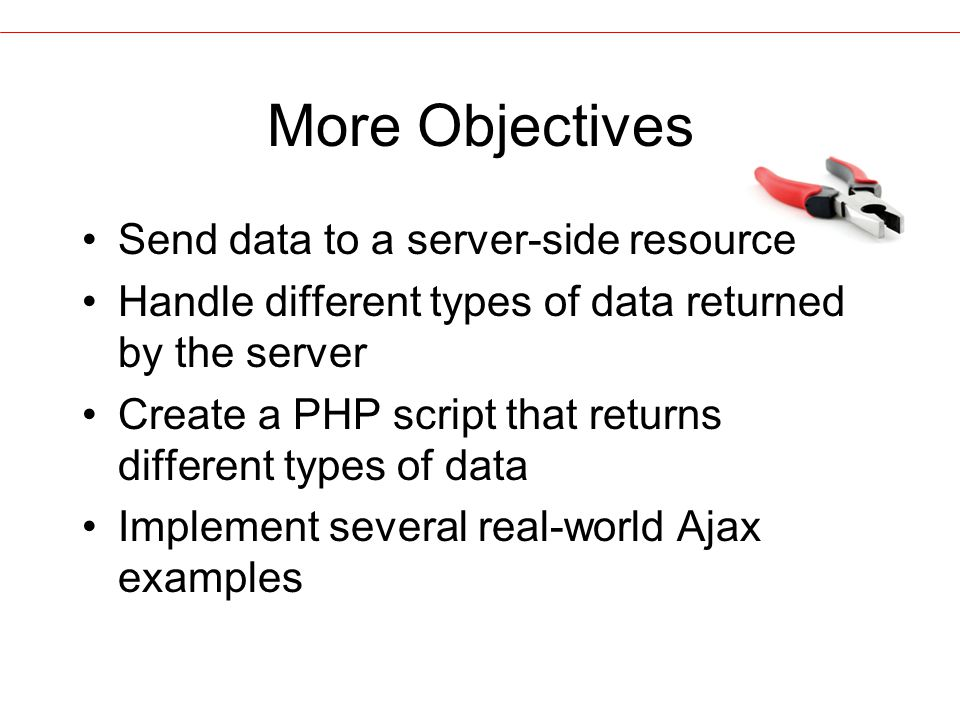More Objectives Send data to a server-side resource Handle different types of data returned by the server Create a PHP script that returns different types of data Implement several real-world Ajax examples
