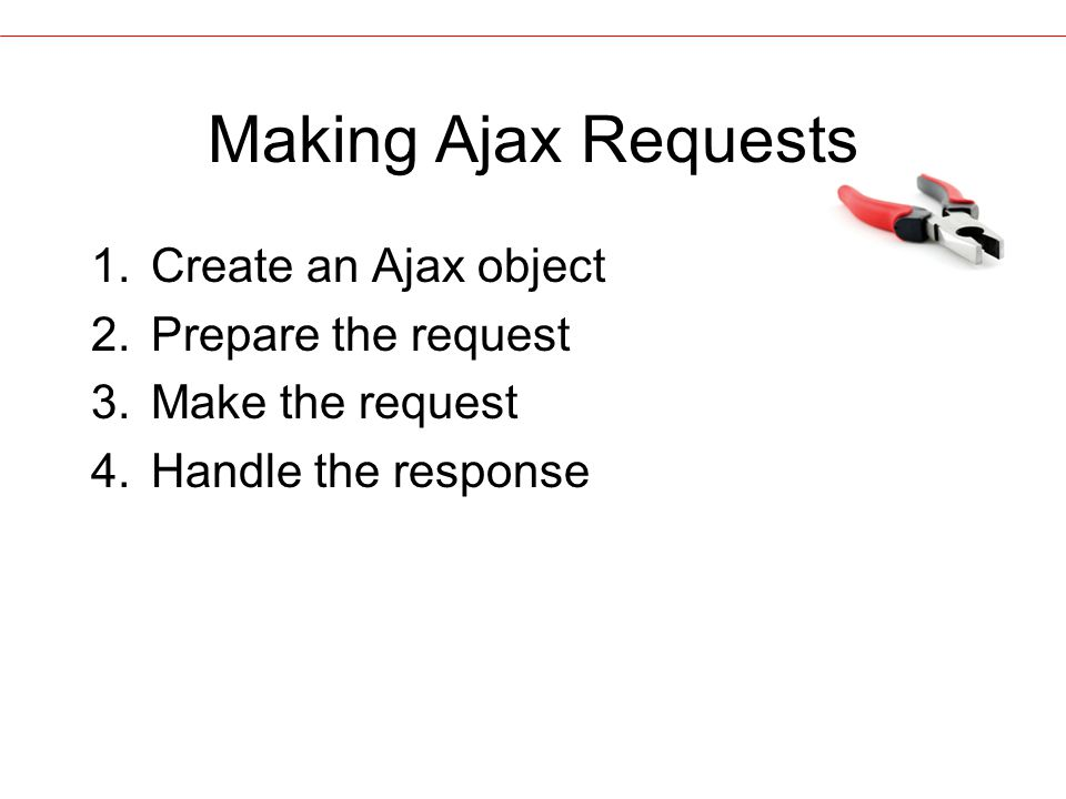Making Ajax Requests 1.Create an Ajax object 2.Prepare the request 3.Make the request 4.Handle the response