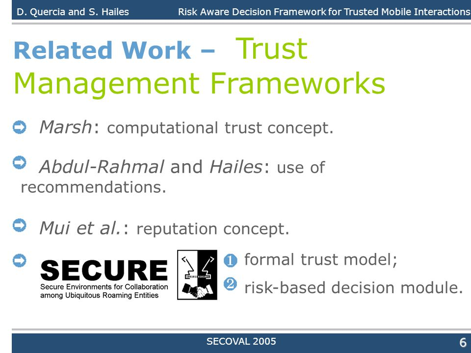 Daniele Quercia6 Related Work – Trust Management Frameworks Marsh: computational trust concept. Abdul-Rahmal and Hailes: use of recommendations. Mui e