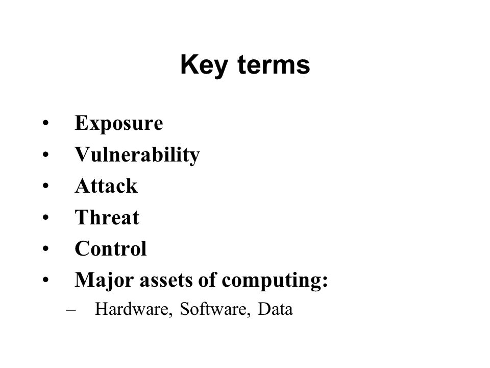 Key terms Exposure Vulnerability Attack Threat Control Major assets of computing: –Hardware, Software, Data