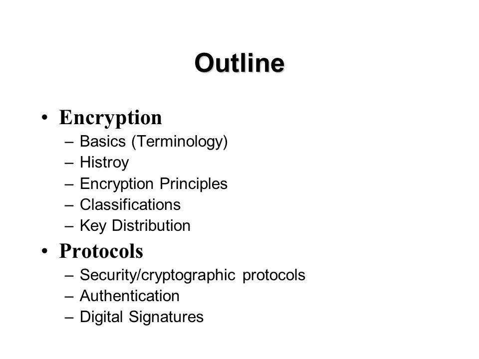 Outline Encryption –Basics (Terminology) –Histroy –Encryption Principles –Classifications –Key Distribution Protocols –Security/cryptographic protocols –Authentication –Digital Signatures