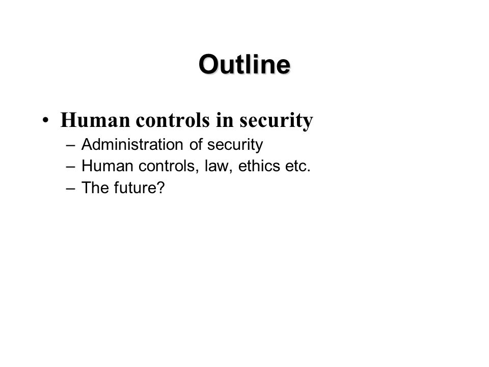 Outline Human controls in security –Administration of security –Human controls, law, ethics etc.