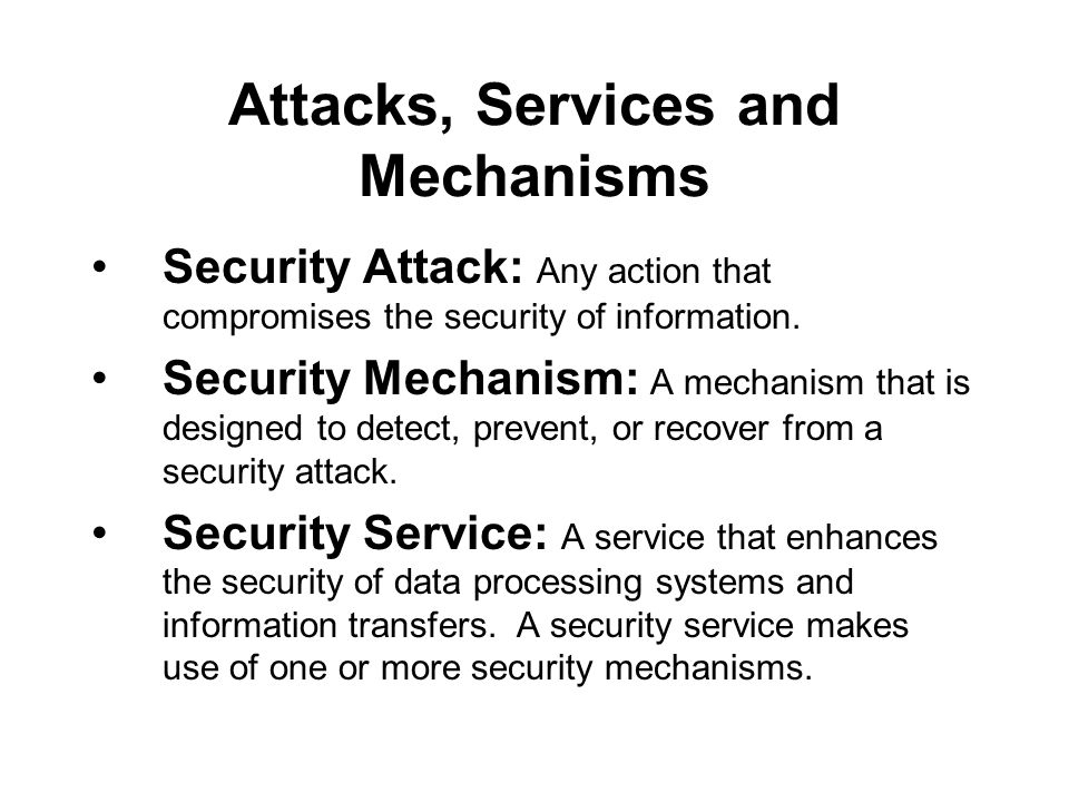 Attacks, Services and Mechanisms Security Attack: Any action that compromises the security of information.