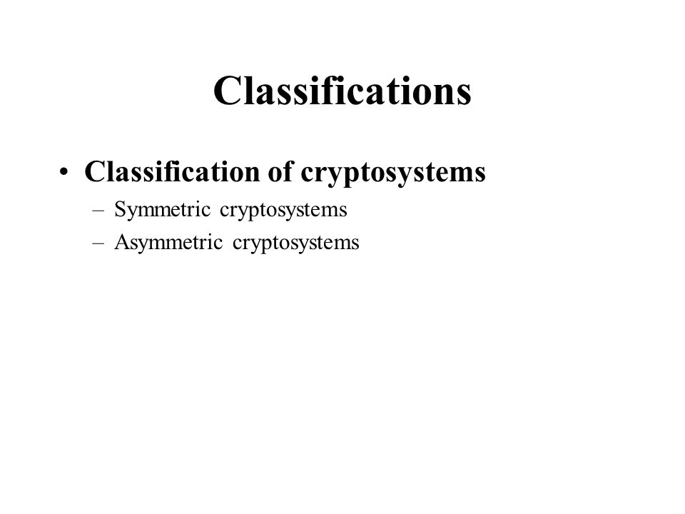 Classifications Classification of cryptosystems –Symmetric cryptosystems –Asymmetric cryptosystems