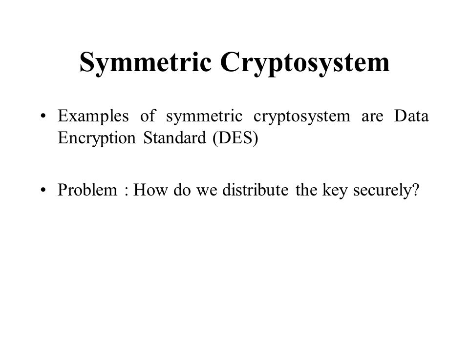 Symmetric Cryptosystem Examples of symmetric cryptosystem are Data Encryption Standard (DES) Problem : How do we distribute the key securely?