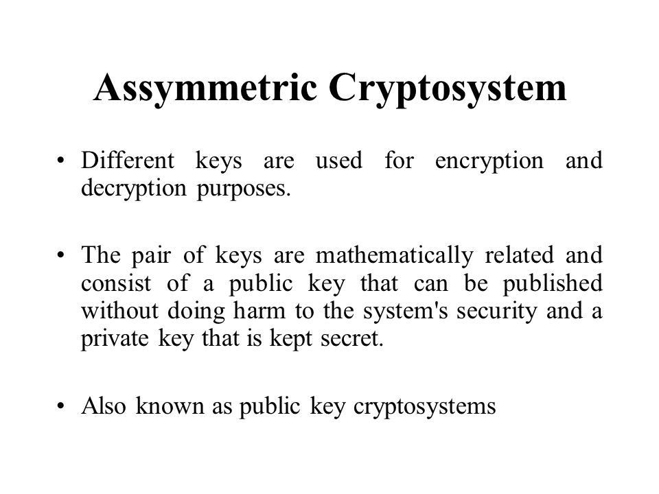 Assymmetric Cryptosystem Different keys are used for encryption and decryption purposes.